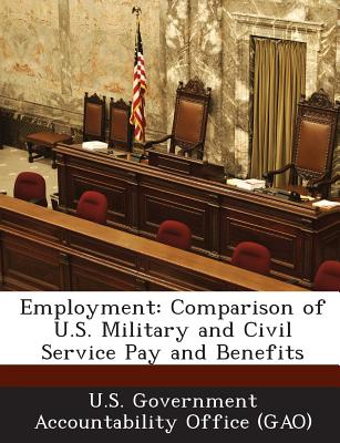 Bibliogov Employment: Comparison of U.S. Military and Civil Service Pay and Benefits by U. S. Government Accountability Office (/ U. S. Go at Sears.com